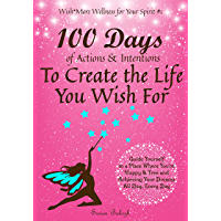100 Days of Actions & Intentions to Create the Life You Wish For: Guide Yourself to a Place Where You're Happy & Free…