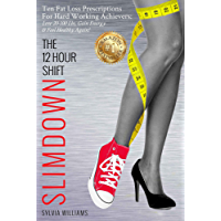 The 12 Hour Shift Slimdown: Ten Fat Loss Prescriptions For Hard Working Achievers: Lose 20-100 Lbs, Gain Energy & Feel Healthy Again! (English Edition)