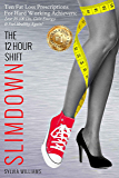 The 12 Hour Shift Slimdown: Ten Fat Loss Prescriptions For Hard Working Achievers: Lose 20-100 Lbs, Gain Energy & Feel Healthy Again!