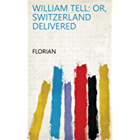 William Tell: Or, Switzerland Delivered