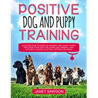 Positive Dog and Puppy Training: Discover How to Raise an Amazing and Happy Puppy and Train your Dog the Loving and Friendly Way without Causing Your Dog Distress or Harm (English Edition)