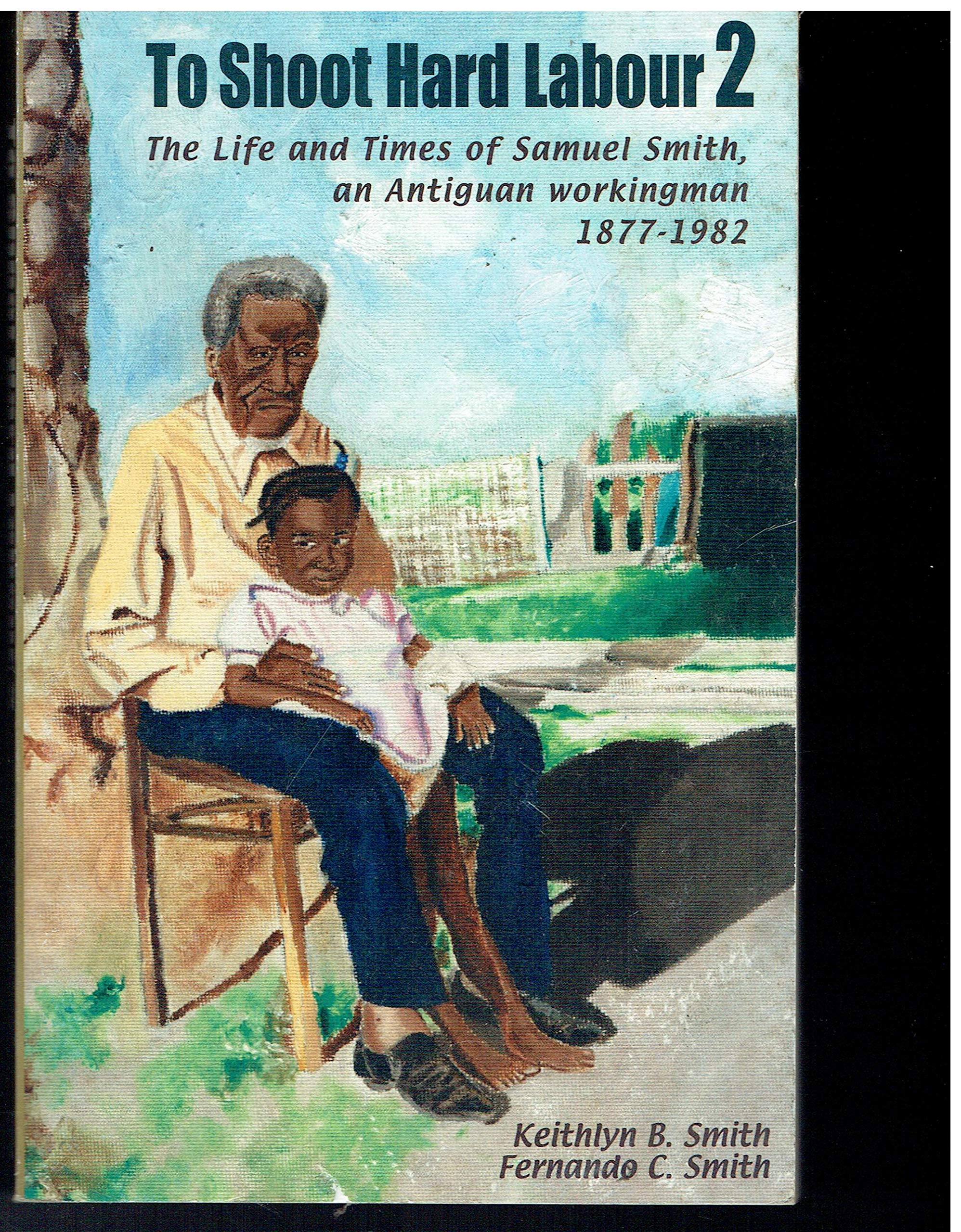 Download To Shoot Hard Labor 2: The Life and Times of Samuel Smith, an Antiguan Workingman, 1877-1982 PDF