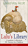 Lulu's Library - Complete Collection: 30+ Stories for Children (Illustrated): The Skipping Shoes, Eva's Visit to Fairyland, Mermaids, A Christmas Dream, ... and Macaroni, Sophie's Secret and many more