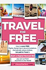 TRAVEL for FREE: How to score FREE Flights, Rental Cars & Accommodations, Get paid to Travel & START a DIGITAL NOMAD BIZ you can run from anywhere! (Travel Smart Series Book 1) Kindle Edition