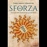 Gli Sforza: Il racconto della dinastia che fece grande Milano