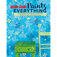 Annie Sloan Paints Everything: Step-By-Step Projects for Your Entire Home, from Walls, Floors, and Furniture, to…