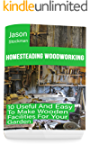 Homesteading Woodworking: 10 Useful And Easy To Make Wooden Facilities For Your Garden