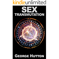 Sex Transmutation: Transform Your Infinite Energy Source For Powerful Prosperity
