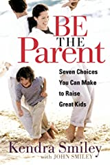 Be the Parent: Seven Choices You can Make to Raise Great Kids Kindle Edition