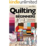 Quilting For Beginners: The Ultimate Guide to Master the Art of Quilting, with Practical Step-by-Step Instructions and Easy P