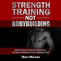 Strength Training Not Bodybuilding: How to Build Muscle and Burn Fat...Without Morphing into a Bodybuilder: Strength…