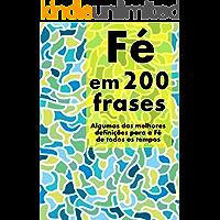 Fé em 200 Frases: As melhores definições e reflexões sobre a Fé, coligidas dos mais diversos autores, tempos e…