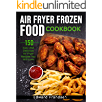 AIR FRYER FROZEN FOOD COOKBOOK: 150 EASY AND DELICIOUS AIR FRYER RECIPES YOU WILL LOVE