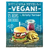 But I Could Never Go Vegan!: 125 Recipes That Prove You Can Live Without Cheese, It's Not All Rabbit Food, and Your Friends W