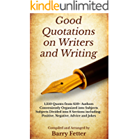 Good Quotations on Writers and Writing: 1,350 Quotes from 650+ Authors Conveniently Organized into Subjects