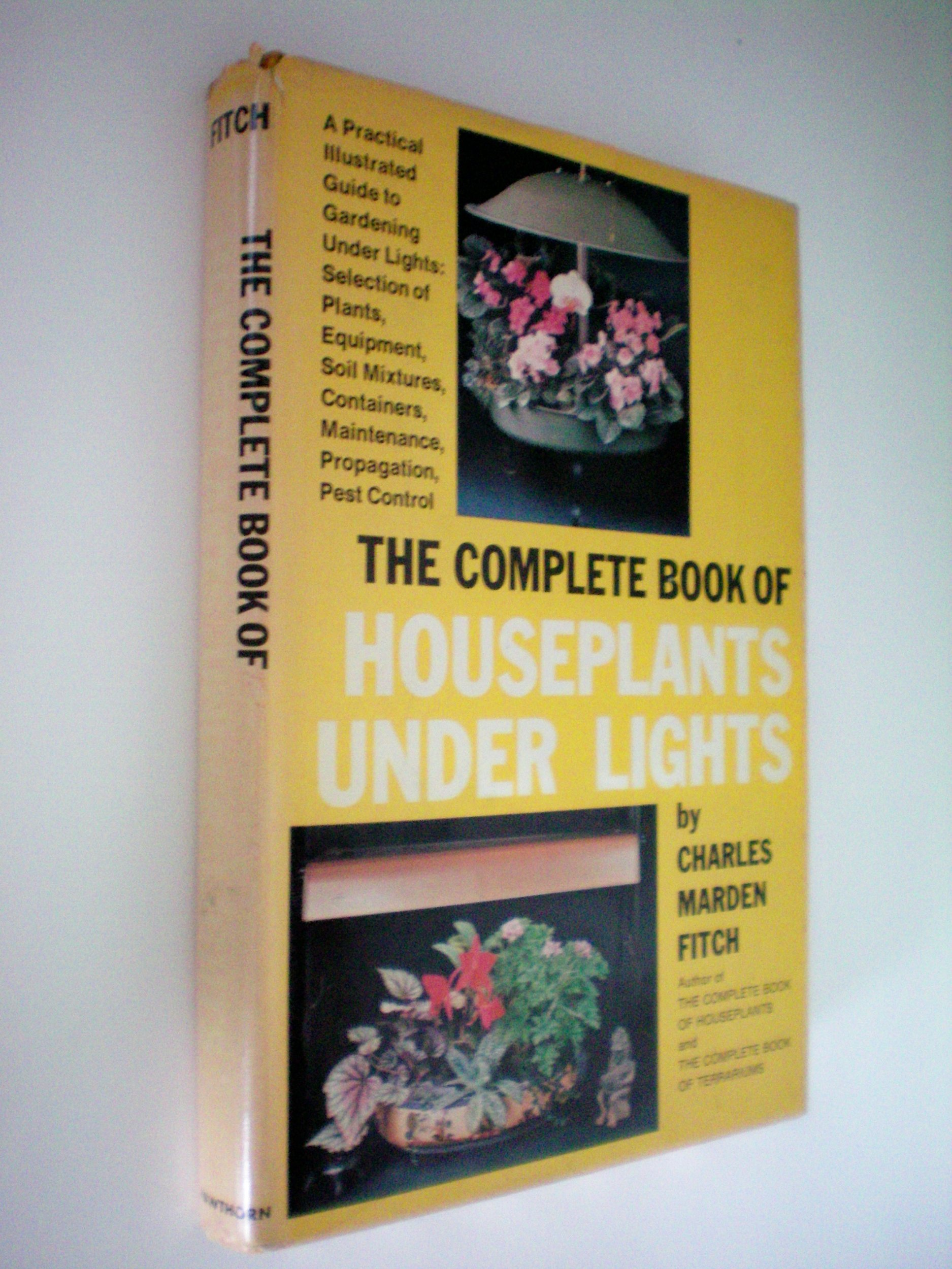 The Complete Book of Houseplants Under Light -- A Practical Illustrated Guide to Gardening Under Lights: Selection of Plants, Equipment, Soil Mixtures, Containers, Maintenance, Propagation, Pest Control