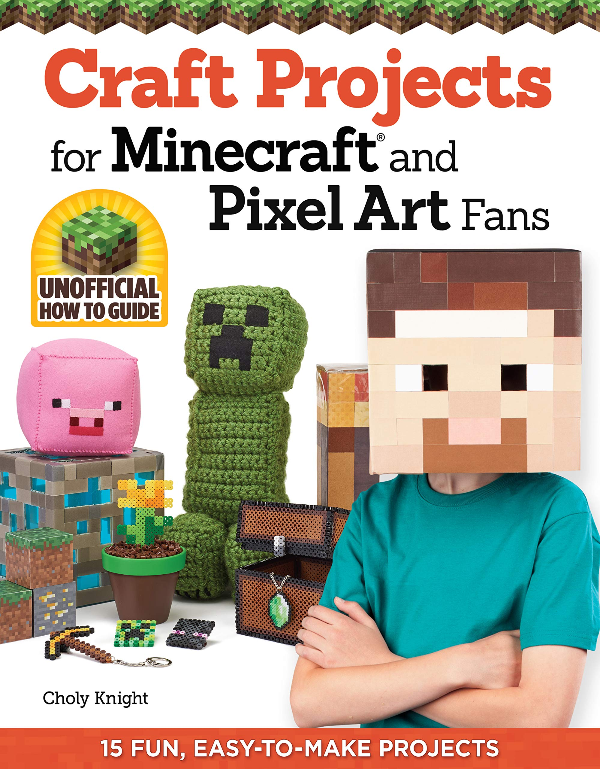 Craft Projects For Minecraft And Pixel Art Fans 15 Fun Easy To Make Projects Design Originals Create Irl Versions Of Creepers Tools Blocks In The Pixelated Style Of Your Favorite Video Game Knight