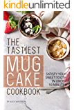The Tastiest Mug Cake Cookbook: Satisfy Your Sweet Tooth in Under 10 Minutes