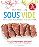 Cooking Sous Vide: Richer Flavors - Bolder Colors - Better Nutrition; Discover the low-temperature, vacuum-sealed method for cooking perfect food every time