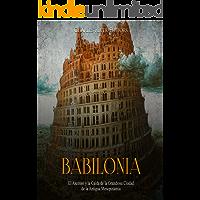 Babilonia: El Ascenso y la Caída de la Grandiosa Ciudad de la Antigua Mesopotamia