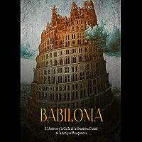 Babilonia: El Ascenso y la Caída de la Grandiosa Ciudad de la Antigua Mesopotamia (Spanish Edition)