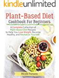 Plant-Based Diet Cookbook for Beginners: A Complete Collection of Plant Based Diet Recipes to Help You Lose Weight…