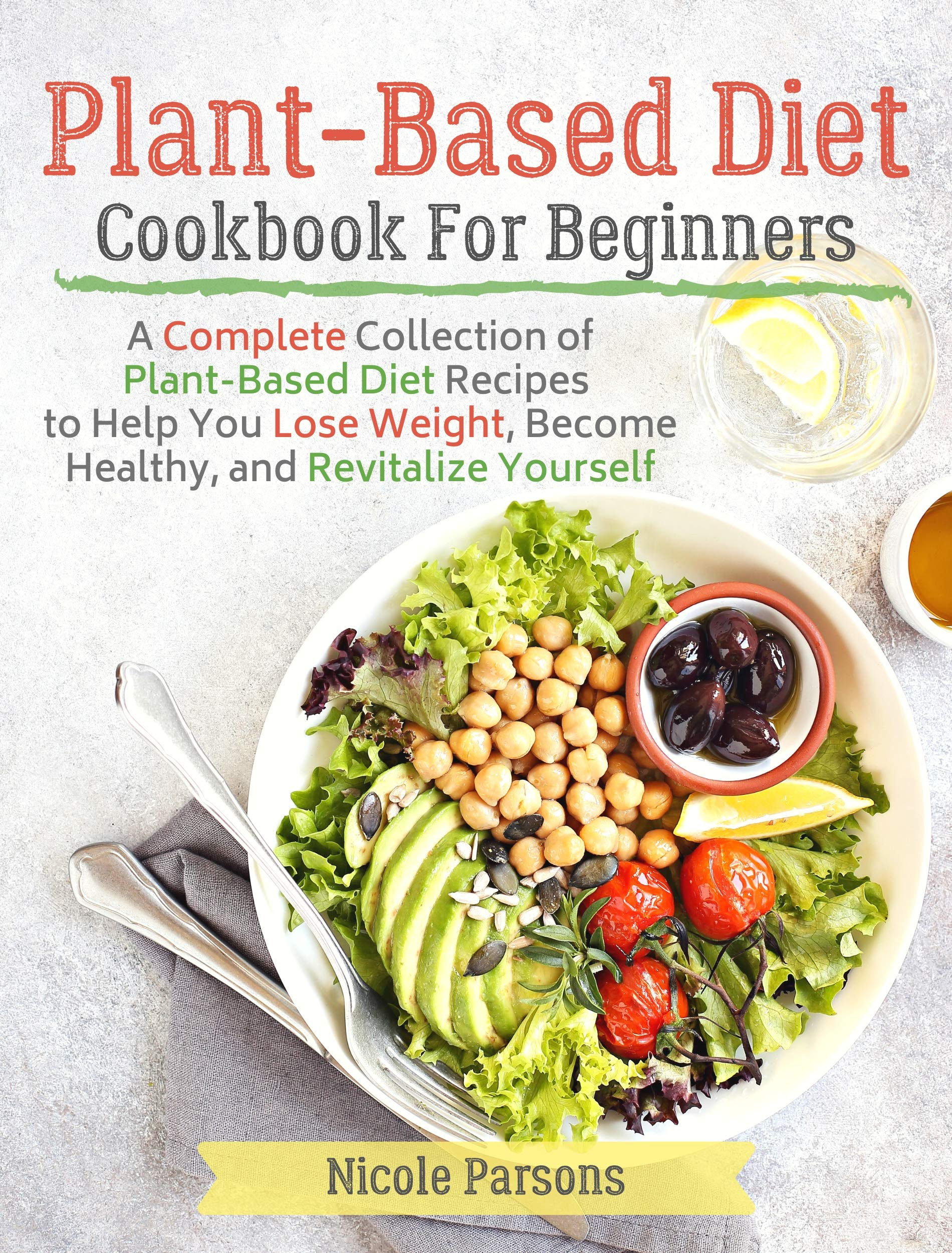 Plant Based Diet Cookbook For Beginners  A Complete Collection Of Plant Based Diet Recipes To Help You Lose Weight Become Healthy And Revitalize Yourself  English Edition