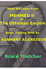 What We Learn From MEHMED II of THE OTTOMAN EMPIRE About Dealing With an ADAMANT AGGRESSOR Kindle Edition