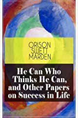 He Can Who Thinks He Can, and Other Papers on Success in Life: From the Renowned Author of Inspirational Works like How to Get what You Want, Prosperity ... Self-Investment and Masterful Personality Kindle Edition