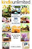 Soap Making: 365 Days of Soap Making (Soap Making, Soap Making Books, Soap Making for Beginners, Soap Making Guide, Soap Making Recipes, Soap Making Supplies): ... Recipes for 365 Days (English Edition)