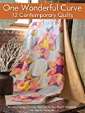 One Wonderful Curve: 12 Contemporary Quilts (Landauer) Step-by-Step Projects with the Quick Curve Ruler and a One-Size, One-Curve Block; for Both Beginners & Advanced Quilters