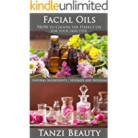 Face Oils - How to Choose the Perfect Oil for Your Skin Type: Plus: Learn to Make Oil Infusions and Learn the Best Oils for Skincare