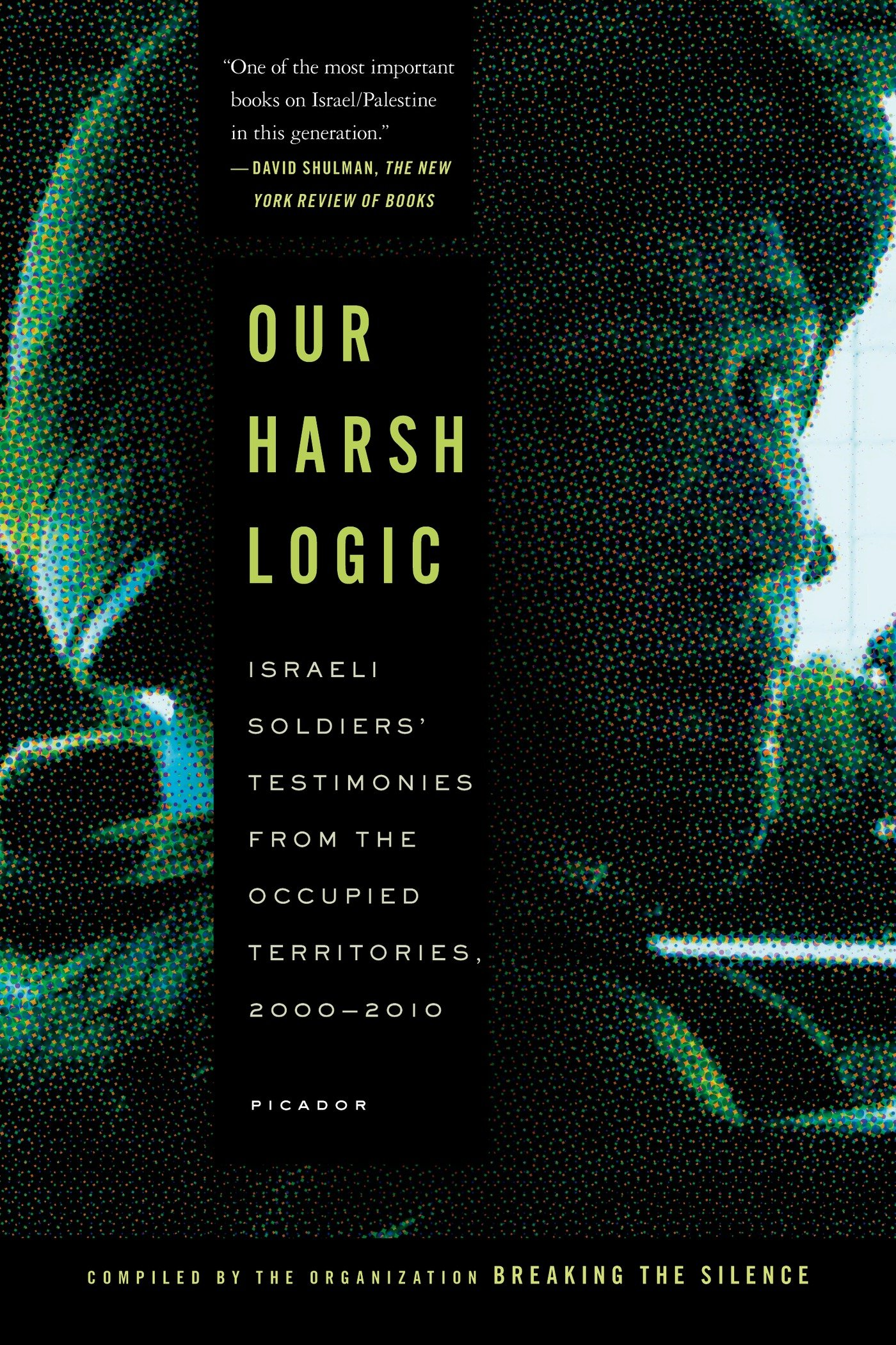 Our Harsh Logic: Israeli Soldiers' Testimonies from the Occupied Territories, 2000-2010 (Breaking the Silence Organizat)