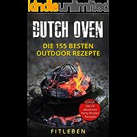 Dutch Oven: Die 155 besten Outdoor Rezepte (Suppen, Eintöpfe, Fleischgerichte, Vegetarische - Vegane Gerichte, Gebäck, Brote, leckere Desserts & einfache ... Rezepte aus dem Dutch Oven, Outdoorküche