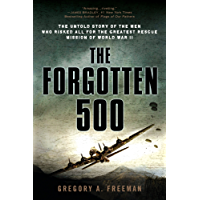 The Forgotten 500: The Untold Story of the Men Who Risked All for the Greatest Rescue Mission of World War II: The Untold Story of the Men Who Risked All ... the GreatestRescue Mission of World War II