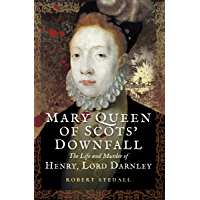 Mary Queen of Scots' Downfall: The Life and Murder of Henry, Lord Darnley (English Edition)