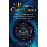 The Physics of Consciousness: In the Quantum Field, Minerals, Plants, Animals and Human Souls (Existence - Consciousness - Bl