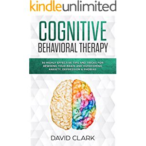 Cognitive Behavioral Therapy: 30 Highly Effective Tips and Tricks for Rewiring Your Brain and Overcoming Anxiety…
