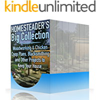 Homesteader's Big Collection: Woodworking & Chicken Coop Plans, Blacksmithing and Other Projects to Keep Your House