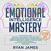 Emotional Intelligence Mastery: 7 Manuscripts: Emotional Intelligence x2, Cognitive Behavioral Therapy x2, How to Analyze People x2, Persuasion (Anger Management, NLP)