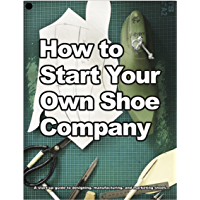 How to Start Your Own Shoe Company: A start-up guide to designing, manufacturing, and marketing shoes. (How shoes are Made Book 3)
