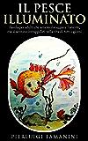 Il pesce illuminato: favola per adulti che amano il viaggio e l'Oriente, ma si sentono intrappolati nella vita di tutti i giorni (Favole per adulti ispirate alle filosofie orientali Vol. 1)
