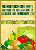 Greenhouse Gardening: The Simple Collection Of Greenhouse Gardening Tips,Tricks,And Benefits And Also To Learn The Beginner's Steps (English Edition)