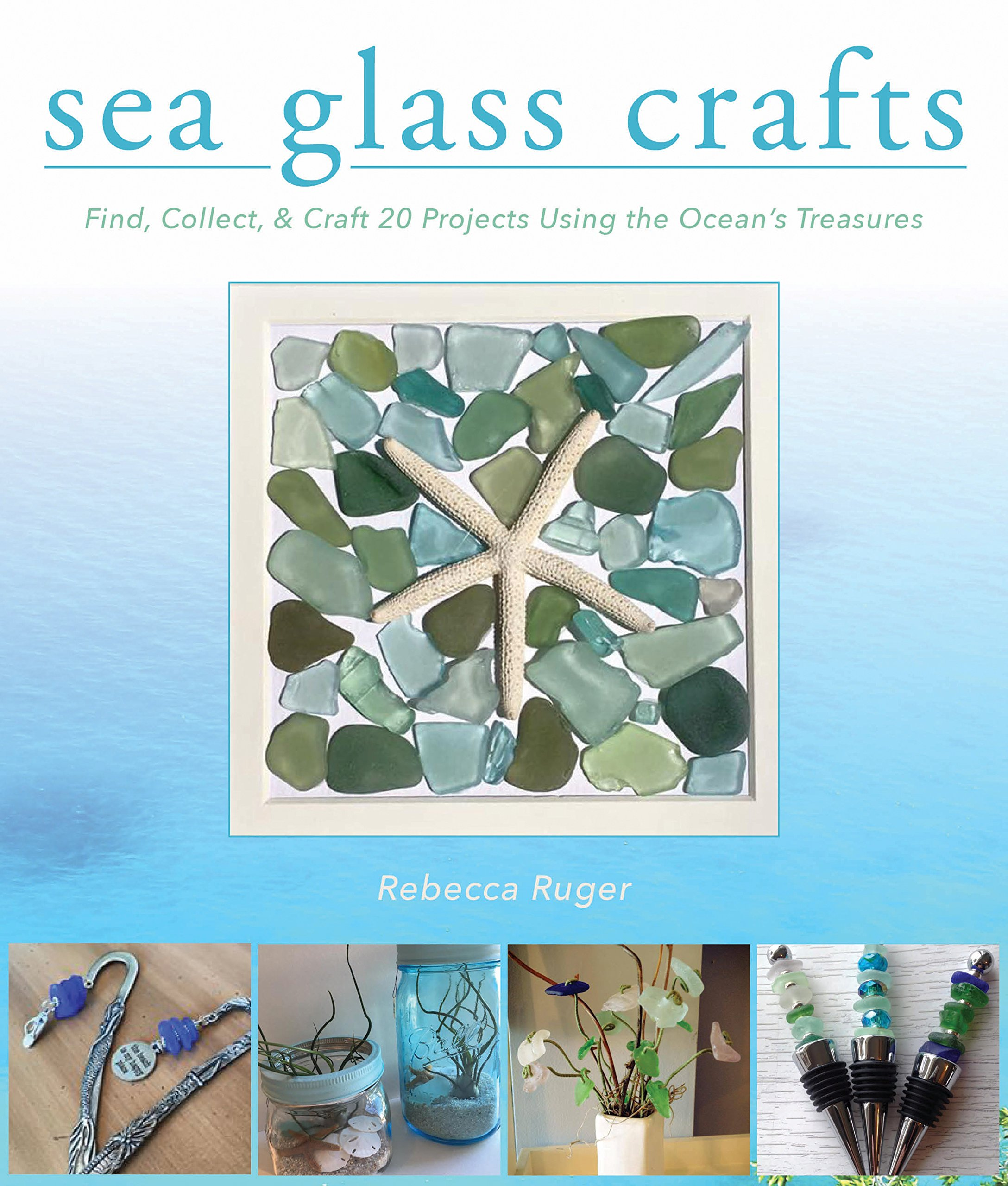 Sea Glass Crafts: Find, Collect, & Craft More Than 20 Projects Using the Ocean's Treasures
