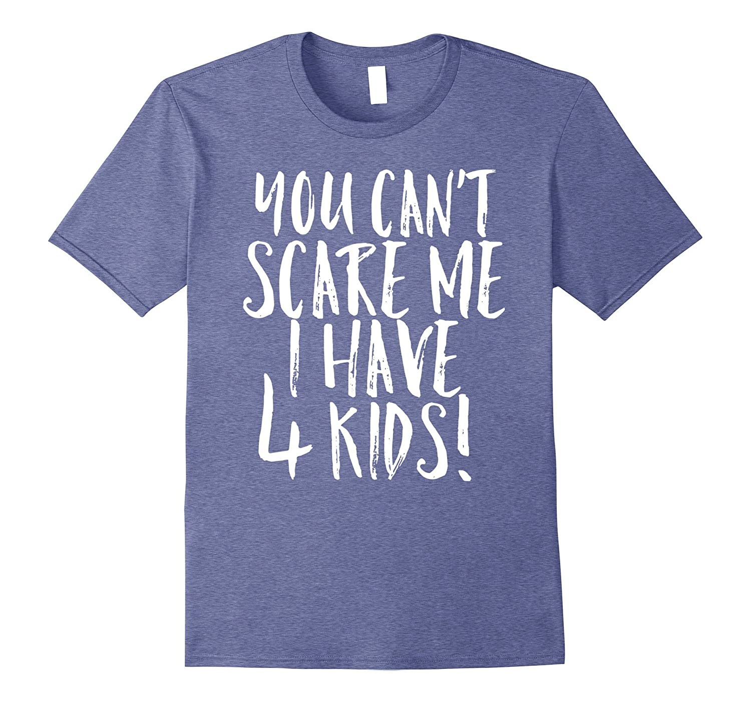 6e5e92d4 You Can't Scare Me I Have 4 Kids Funny Mom Dad Costume Shirt-FL ...
