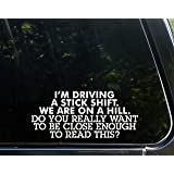 "I'm Driving A Stick Shift. We're On A Hill. Do You Really Want To Be Close Enough To Read This? - 8-1/2"" x 4"" - Vinyl Die Cut Decal/ Bumper Sticker For Windows, Cars, Trucks, Laptops, Etc."
