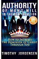 Authority of Mans Will in the New Creation: How to Increase the Dominion of Christ Through You Kindle Edition