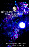 Highland Wolf Clan, Book 3, New Beginnings: Third exciting book in this hot Highland Shifter series!