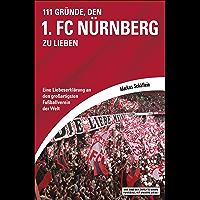 111 Gründe, den 1. FC Nürnberg zu lieben: Eine Liebeserklärung an den großartigsten Fußballverein der Welt (German Edition)