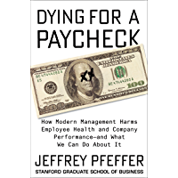 Dying for a Paycheck: How Modern Management Harms Employee Health and Company Performance—and What We Can Do About It (English Edition)